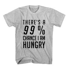 T-Shirt There's A 99 Percent Chance I Am Hungry unisex mens womens S, M, L, XL, 2XL color grey and white. Tumblr t-shirt free shipping USA and worldwide.