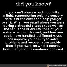 If you can't shake a bad mood after a fight, remembering only the sensory details of the event can help you get over it. When you recall where you were during a stressful situation, as well as the sequence of events, tone of your voice, exact words...