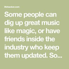 Some people can dig up great music like magic, or have friends inside the industry who keep them updated. Some people are contented with their weekly Spotify Discover playlist. But if you need more ways to find music, here are 50 ideas, taken from Twitter users, my colleagues at Lifehacker's publisher Gizmodo Media Group, and some of my own habits. Some are obvious, some bizarre, some embarrassing, but they've all helped people find their new favorite song, or even their favorite band.