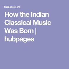 How the Indian Classical Music Was Born | hubpages