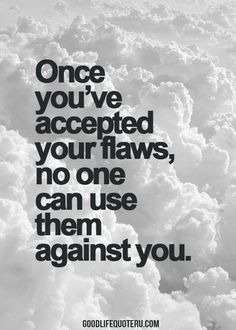 They're not flaws, they're quirks. And they are what make you, you! So embrace them!