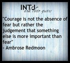 """""""Courage is not the absence of fear but rather the judgement that something else is more important than fear"""" -Ambrose Redmoon (INTJ and their quotes) New Quotes, Love Quotes, Inspirational Quotes, Motivational, Intj Humor, Intj And Infj, Intj Personality, Courage Quotes, Super Quotes"""