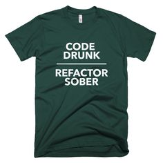 Code Drunk Refactor Sober About: This tee is an American Apparel 100% cotton t-shirt and is the softest t-shirt you'll ever wear. They are known for their premium quality as well as their ability to s