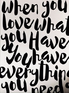 When you love what you have you have everything that you need.