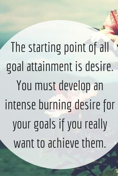 The starting point of all goal attainment is desire. You must develop an intense burning desire for your goals if you really want to achieve them.