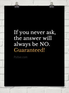 If you never ask, the answer will always be no.  guaranteed! by Psitive.com #259063