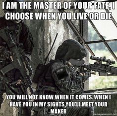 I am the master of your fate, I choose when you live or die You will not know when it comes. When I have you in my sights you'll meet your maker - Controller of fate