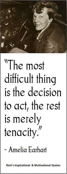 """""""The most difficult thing is the decision to act, the rest is merely tenacity"""" ( ~ Amelia Earhart) 