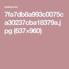 7fa7db8a993c0075ca30237cba18379a.jpg (637×960)
