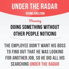 """Under the radar"" means ""doing something without other people noticing"". Example: The employee didn't want his boss to find out that he was looking for another job, so he did all his searching under the radar.    Learning English can be fun! ..."