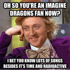 Oh so you\'re an imagine dragons fan now? I bet you know lots of songs besides It\'s time and radioactive