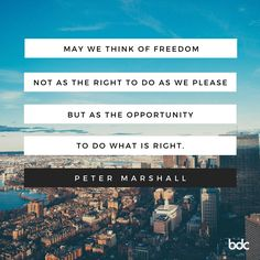 """Quote of the day: """"May we think of freedom, not as the right to do as we please, but as the opportunity to do what is right."""" - Peter Marshall"""