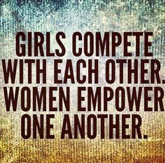 Girls compete with each other. Women empower one another.