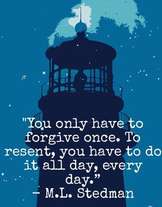 """You only have to forgive once. To resent, you have to do it all day, every day."""" - M.L. Stedman, The Light Between Oceans"""