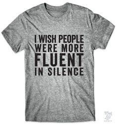 I wish people were more fluent in silence! Funny Tshirts, Funny Shirt Quotes, Quote Shirts, Funny Shirts Women, Mens Tee Shirts, Tees For Women, Shirts With Sayings, Funny Tees, Awesome T Shirts