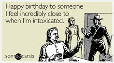 Happy birthday to someone I feel incredibly close to when I'm intoxicated. I know a person who is perfect for this card