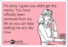 OMG yes!  So true... you can stop stalking me you were NEVER in my life, never will be, you don't even know me funny how I get along with EVERYONE but you crazy psycho!! Leave me alone!!!