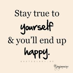 stay true to yourself and you'll end up #happy