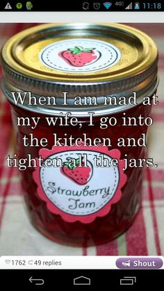 When I am mad at my wife, I go into the kitchen and tighten all the jars.