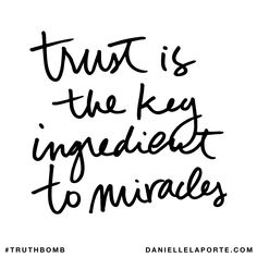Trust is the key ingredient to miracles. Subscribe: DanielleLaPorte.com #Truthbomb #Words #Quotes