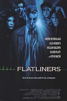 Flatliners is a 1990 American thriller film starring Kiefer Sutherland, Julia Roberts, Kevin Bacon, William Baldwin and Oliver Platt as medical students using physical science in an attempt to find out if there's anything out there beyond death by conducting clandestine experiments with near-death experiences.