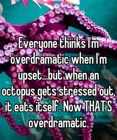 See?? That's overdramatic!!