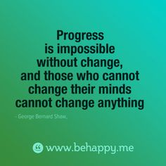 Progress is impossible without change, and those who cannot change their minds cannot change anything - George Bernard Shaw