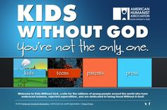 A site for the millions of young people around the world who have embraced science, rejected superstition, and are dedicated to being Good Without A God. KidsWithoutGod.com
