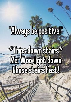 """""Always be positive!"" *Trips down stairs* Me: Woo, I got down those stairs fast!"""