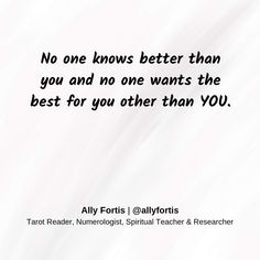 No one knows better than you and no one wants the best for you other than YOU.