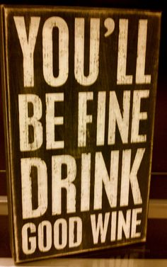 Best advice of the day: You'll be fine, drink good wine.