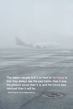 The reason people find it so hard to be happy is that they always see the past better than it was, the present worse than it is, and the future less resolved than it will be. – Marcel Pagnol | Photo Maijamedia Oy