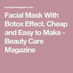Facial Mask With Botox Effect. Cheap and Easy to Make - Beauty Care Magazine