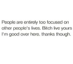 People are too entirely focused on other people's lives. Bish live yours I'm good over here  Thanks though