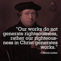 """""""Our Works do not generate righteousness, rather our righteousness in Christ generates works."""" ~Martin Luther"""