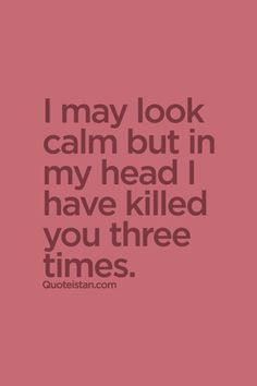 I may look calm but in my head I have killed you three times. #angry #quote