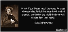 """Drunk, if you like; so much the worse for those who fear wine, for it is because they have bad thoughts which they are afraid the liquor will extract from their hearts."" ―Alexandre Dumas"