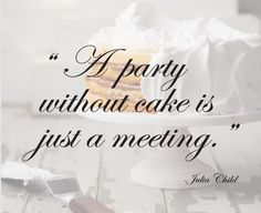 """A party without cake is just a meeting."" -Julia Child"