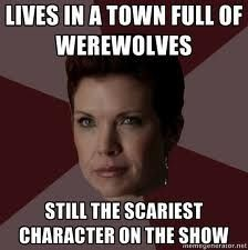 Teen Wolf, Mrs. Argent: Lives in a town full of werewolves.   Still the scariest character on the show.