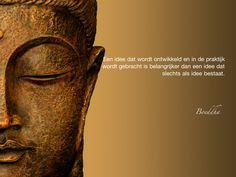 Een idee dat wordt ontwikkeld en in de praktijk wordt gebracht is belangrijker dan een idee dat slechts als idee bestaat. / Boeddha