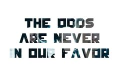 The odds are never in our favor.