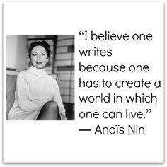 """I believe one writes because one has to create a world in which one can live.""  ~  Anais Nin"