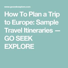 How To Plan a Trip to Europe: Sample Travel Itineraries — GO SEEK EXPLORE