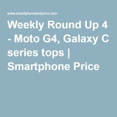 Weekly Round Up 4 - Moto G4, Galaxy C series tops | Smartphone Price