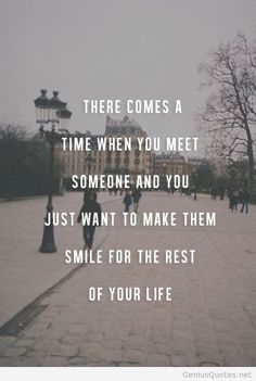 There comes a time in life when you find someone and then just want to make them smile for the rest of you life.