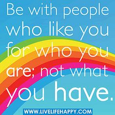 Be with people who like you for who you are; not what you have. by deeplifequotes, via Flickr