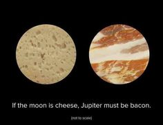 If the moon is cheese, jupiter must be #bacon.
