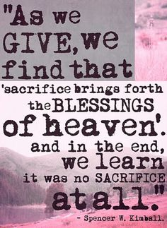 TOP GIVE quotes and sayings by famous authors like Spencer W. Kimball : As we give, we find that sacrifice brings forth the blessings of heaven. And in the end, we learn it was no sacrifice at all. ~Spencer W. Lds Quotes, Quotable Quotes, Great Quotes, Mormon Quotes, Prophet Quotes, Uplifting Quotes, Awesome Quotes, Inspiring Quotes, Mormon Messages