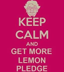 Keep Calm and...Get More Lemon Pledge. - Consuela from Family Guy:)