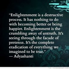 Enlightenment is a destructive process. It's the crumbling away of untruth. It's the complete eradication of everything we imagined to be true.